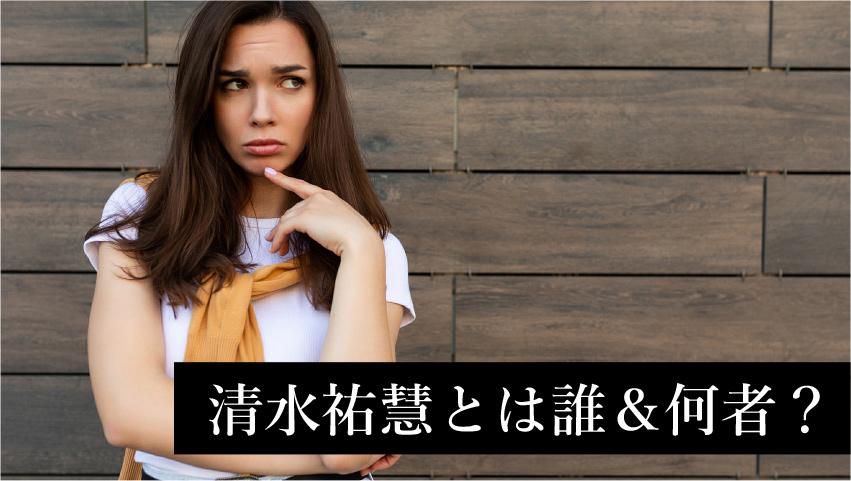 清水祐慧とは誰&何者?