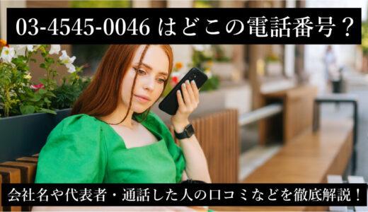 03-4545-0046はどこの電話番号?会社名や代表者・通話した人の口コミなどを徹底解説!